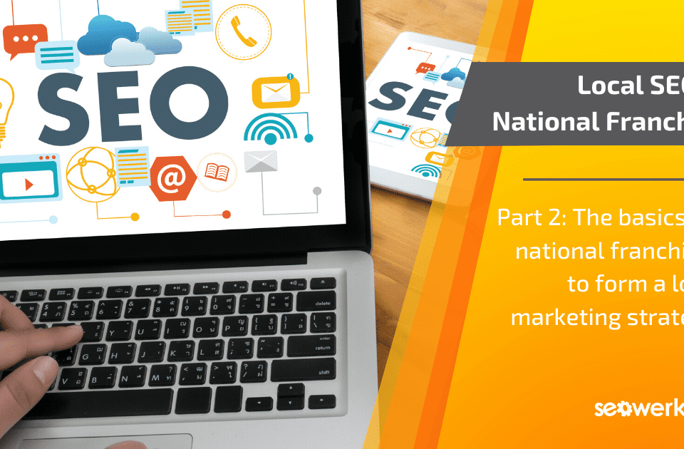 Local SEO and Marketing for National Franchises, Part 2 | SEO Werkz